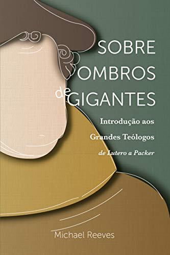 Sobre Ombros De Gigantes: Introdução Aos Grandes Teólogos – De Lutero A Packer