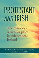 Protestant and Irish: The Minority's Search for Place in Independent Ireland (Protestant and Irish: The minority's search for place in independent Ireland)