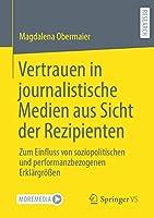 Vertrauen in journalistische Medien aus Sicht der Rezipienten: Zum Einfluss von soziopolitischen und performanzbezogenen Erklaergroessen