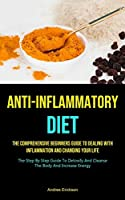 Anti-Inflammatory Diet: The Comprehensive Beginners Guide To Dealing With Inflammation And Changing Your Life (The Step By Step Guide To Detoxify And Cleanse The Body And Increase Energy)
