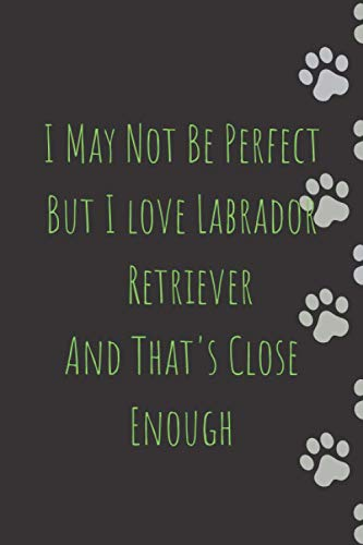 I May Not Be Perfect But I love Labrador Retrievers And That's Close Enough: Labrador Retriever journal notebook - Labrador Retriever gift - Journal ... Journal Notebook to Write In for Notes