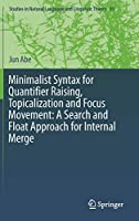 Minimalist Syntax for Quantifier Raising, Topicalization and Focus Movement: A Search and Float Approach for Internal Merge (Studies in Natural Language and Linguistic Theory, 93)