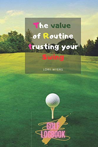 The value of Routine trusting your Swing: A Golf log book lined journal for dummies kids father boys teens women men Golf is not a game of perfect ... book golf book Record Detailed Golf father