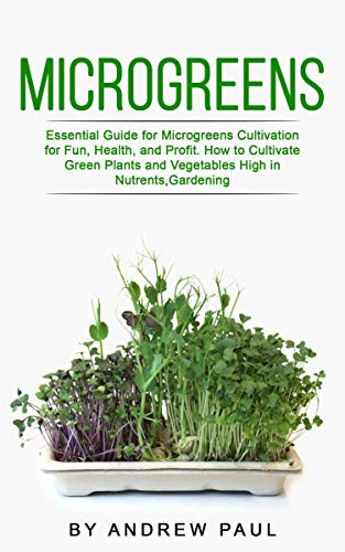 Microgreens: Essential Guide for Microgreens Cultivation for Fun, Health, and Profit. How to Cultivate Green Plants and Vegetables High in Nutrients,Gardening by [Andrew Paul]