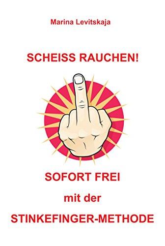 SCHEISS RAUCHEN!: Sofort frei mit der Stinkefinger-Methode!