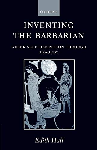 Inventing the Barbarian: Greek Self-Definition through Tragedy (Oxford Classical Monographs)