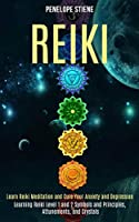 Reiki: Learn Reiki Meditation and Cure Your Anxiety and Depression (Learning Reiki Level 1 and 2 Symbols and Principles, Attunements, and Crystals)