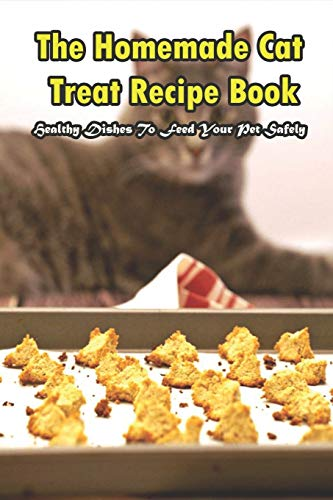The Homemade Cat Treat Recipe Book_ Healthy Dishes To Feed...
