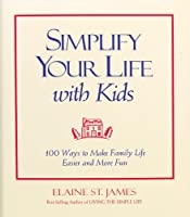 Simplify Your Life with Kids: 100 Ways to Make Family Life Easier and More Fun