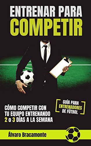 Entrenar para competir: Cómo competir con tu equipo entrenando 2 o 3 días a la semana. Guía para entrenadores de fútbol