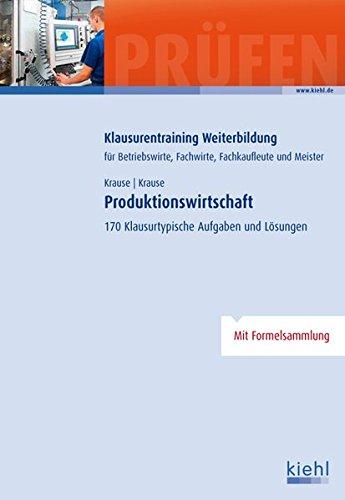 Produktionswirtschaft: 170 Klausurtypische Aufgaben und Lösungen. (Klausurentraining Weiterbildung - für Betriebswirte, Fachwirte, Fachkaufleute und Meister)