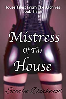 Mistress Of The House: House Tales: Book 3 by [Scarlet Darkwood]
