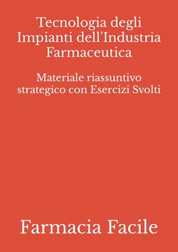 Tecnologia degli Impianti dell'Industria Farmaceutica: Materiale riassuntivo strategico con Esercizi Svolti