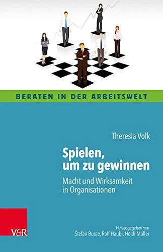 Spielen, um zu gewinnen: Macht und Wirksamkeit in Organisationen (Beraten in der Arbeitswelt)