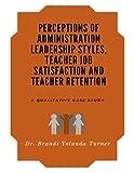 Perceptions of Administration Leadership Styles, Teacher Job Satisfaction and Teacher Retention: A Qualitative Case Study