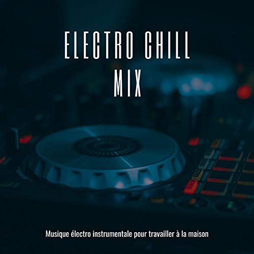 Electro chill mix: Musique électro instrumentale pour travailler à la maison