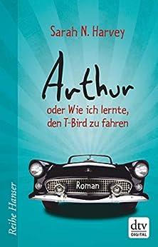 Arthur oder Wie ich lernte, den T-Bird zu fahren: Roman (Reihe Hanser) (German Edition) by [Sarah N. Harvey, Herbert Günther, Ulli Günther]