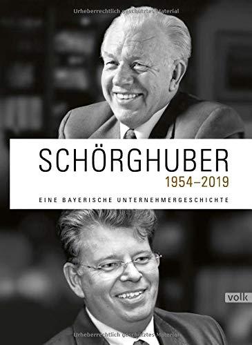 Schörghuber 1954-2019: Eine bayerische Unternehmergeschichte