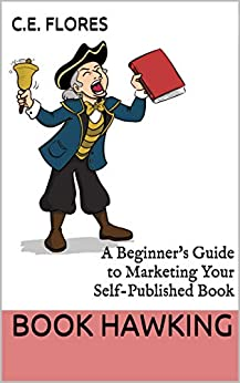 Book Hawking: A Beginner's Guide to Marketing Your Self-Published Book by [C.E.  Flores]