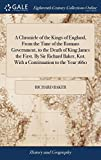 A Chronicle of the Kings of England, from the Time of the Romans Government, to the Death of King James the First. by Sir Richard Baker, Knt. with a Continuation to the Year 1660