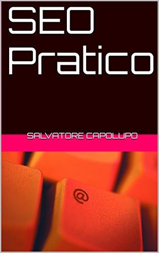 SEO Pratico: Guida all'ottimizzazione sui motori di ricerca, ed alle tecniche più utilizzate (link building) per migliorare la visibilità del tuo sito (Italian Edition)