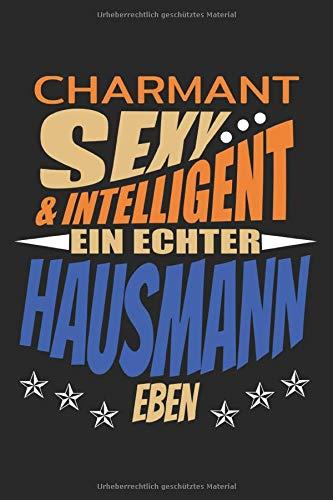 Charmant sexy & intelligent ein echter Hausmann eben: Hausmänn lustiger Spruch Vater Männer; Geschenke Notizbuch liniert (A5 Format, 15,24 x 22,86 cm, 120 Seiten)