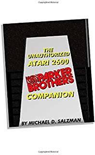 The Unauthorized Atari 2600 Parker Brothers Companion: 21 Of Your Favorite Atari 2600 Parker Brothers Games Celebrated!