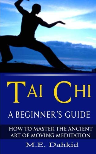 Tai Chi: A Beginner's Guide: How to Master The Ancient Art of Moving Meditation