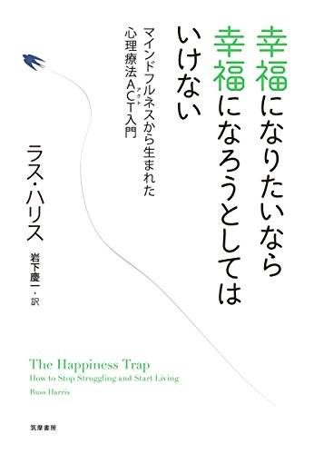 幸福になりたいなら幸福になろうとしてはいけない: マインドフルネスから生まれた心理療法ACT入門 (単行本)の詳細を見る