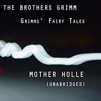 Grimms' Fairy Tales, Mother Holle, Unabridged Story, by The Brothers Grimm