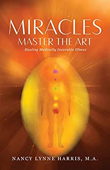Miracles Master the Art: Healing Medically Incurable Illness by [Nancy Lynne Harris]