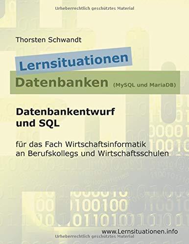 Lernsituationen Datenbanken (MySQL und MariaDB): Datenbankentwurf und SQL für das Fach Wirtschaftsinformatik an Berufskollegs und Wirtschaftsschulen