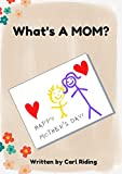 What's a Mom: Learn what it takes to be a Mom.