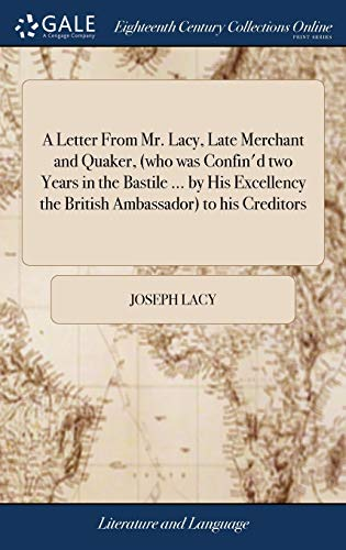 A Letter from Mr. Lacy, Late Merchant and Quaker, (Who Was Confin'd Two Years in the Bastile ... by His Excellency the British Ambassador) to His Creditors
