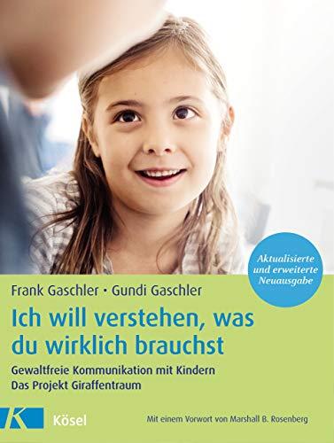 Ich will verstehen, was du wirklich brauchst: Gewaltfreie Kommunikation mit Kindern. Das Projekt Giraffentraum - Mit einem Vorwort von Marshall B. Rosenberg - Aktualisierte und erweiterte Neuausgabe