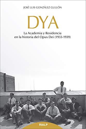 DYA: La academia y residencia en la historia del Opus Dei (1933-1939) (Libros sobre el Opus Dei) (Spanish Edition)