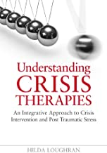 Understanding Crisis Therapies: An Integrative Approach to Crisis Intervention and Post Traumatic Stress