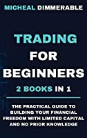 Trading for Beginners: The practical guide to building your financial freedom with limited capital and no prior knowledge