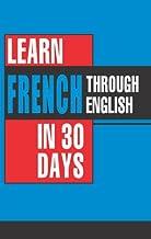 Learn French In 30 Days Through English (Apprendre le français à partir de l'anglais dans 30 jours)