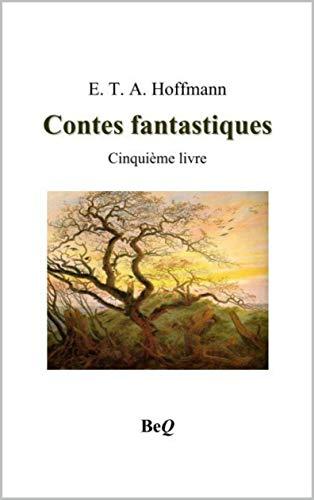 Contes fantastiques : cinquième livre: 1 conte fantastiques sortant de l'imagination prodigieuse de E.T.A Hoffmann (French Edition)