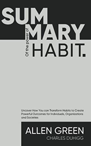 Summary The Power of Habit: Uncover How You can Transform Habits to Create Powerful Outcomes for Individuals, Organizations and Societies