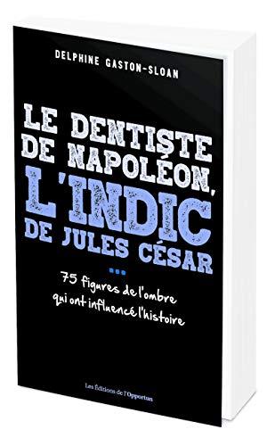 Le dentiste de Napoléon, l'indic de Jules César...- 75 figure de l'ombre qui ont influencé l'Histoir