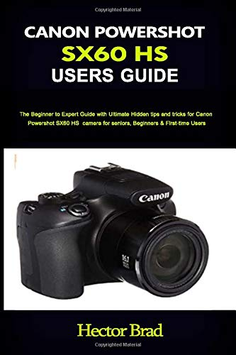 CANON POWERSHOT SX60 HS USERS GUIDE: The Beginner to Expert Guide with Ultimate Hidden tips and tricks for Canon PowershotSX60 HS camera for seniors, Beginners & First-time Users