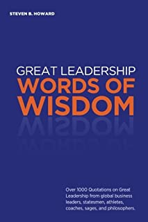 Great Leadership Words of Wisdom: Over 1000 Quotations on Great Leadership from global business leaders, statesmen, athlet...