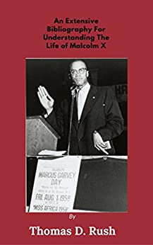 An Extensive Bibliography For Understanding The Life Of Malcolm X by [Thomas Rush]