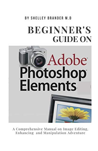 BEGINNER'S GUIDE ON ADOBE PHOTOSHOP ELEMENTS: A Comprehensive Manual on Image Editing, Enhancing and Manipulation Adventure