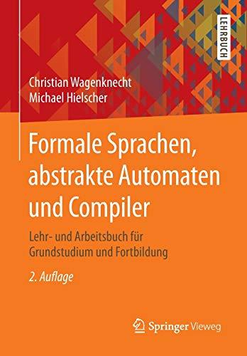Formale Sprachen, abstrakte Automaten und Compiler: Lehr- und Arbeitsbuch für Grundstudium und Fortbildung