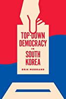 Top-Down Democracy in South Korea (Korean Studies of the Henry M. Jackson School of International Studies)