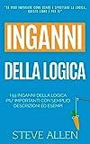 Fallacie: I 59 inganni della logica piu' importanti con semplici descrizioni ed esempi: Impara a vincere ogni discussione attraverso l'utilizzo e lo sfruttamento della logica