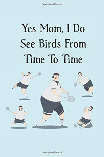 Yes Mom, I Do See Birds From Time To Time: funny blank lined journal gift for badminton players (shuttlecock bird, Band 10)